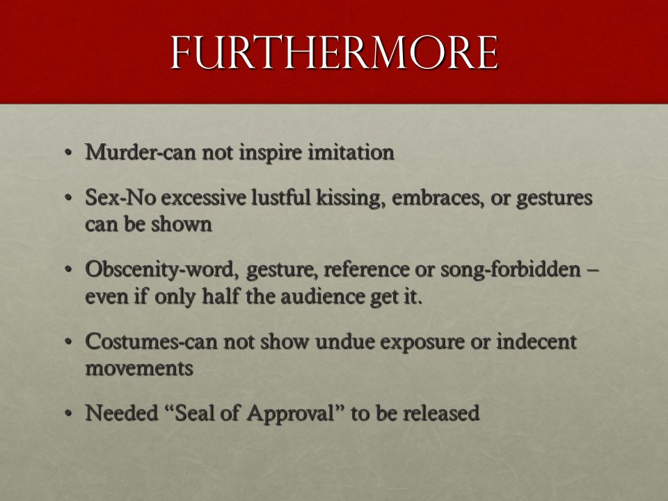 furthermore Murder-can not inspire imitationMurder-can not inspire imitation Sex-No excessive lustful kissing, embraces, or gestures can be shownSex-No excessive lustful kissing, embraces, or gestures can be shown Obscenity-word, gesture, reference or song-forbidden – even if only half the audience get it.Obscenity-word, gesture, reference or song-forbidden – even if only half the audience get it.