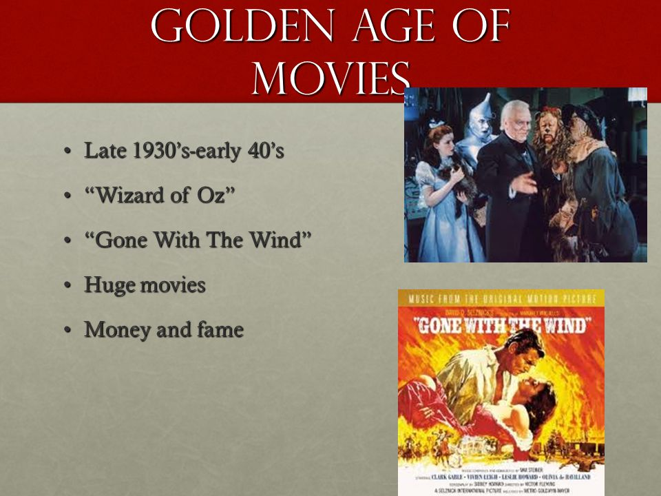 Golden Age of movies Late 1930's-early 40'sLate 1930's-early 40's Wizard of Oz Wizard of Oz Gone With The Wind Gone With The Wind Huge moviesHuge movies Money and fameMoney and fame