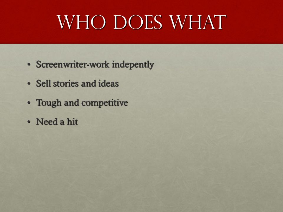 Who Does What Screenwriter-work indepentlyScreenwriter-work indepently Sell stories and ideasSell stories and ideas Tough and competitiveTough and competitive Need a hitNeed a hit