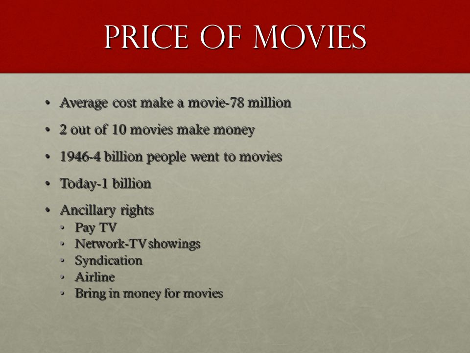 Price of movies Average cost make a movie-78 millionAverage cost make a movie-78 million 2 out of 10 movies make money2 out of 10 movies make money 1946-4 billion people went to movies1946-4 billion people went to movies Today-1 billionToday-1 billion Ancillary rightsAncillary rights Pay TVPay TV Network-TV showingsNetwork-TV showings SyndicationSyndication AirlineAirline Bring in money for moviesBring in money for movies