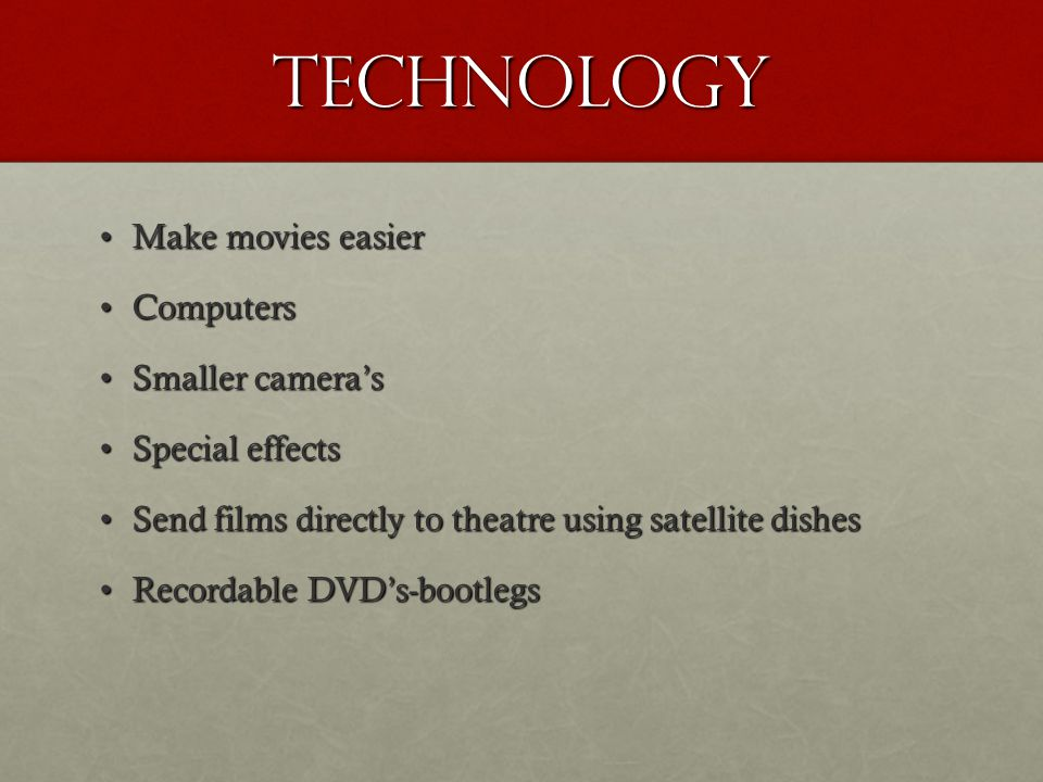 technology Make movies easierMake movies easier ComputersComputers Smaller camera'sSmaller camera's Special effectsSpecial effects Send films directly to theatre using satellite dishesSend films directly to theatre using satellite dishes Recordable DVD's-bootlegsRecordable DVD's-bootlegs
