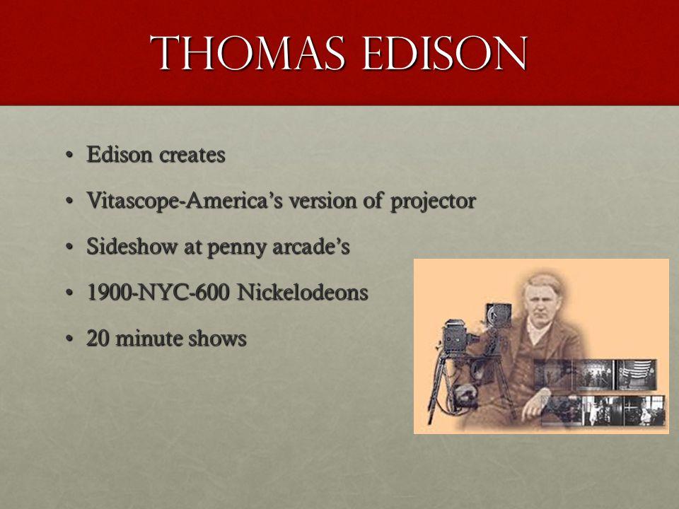 Thomas Edison Edison createsEdison creates Vitascope-America's version of projectorVitascope-America's version of projector Sideshow at penny arcade'sSideshow at penny arcade's 1900-NYC-600 Nickelodeons1900-NYC-600 Nickelodeons 20 minute shows20 minute shows