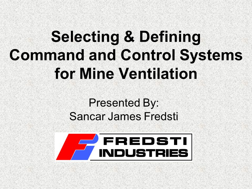 Selecting & Defining Command and Control Systems for Mine Ventilation Presented By: Sancar James Fredsti