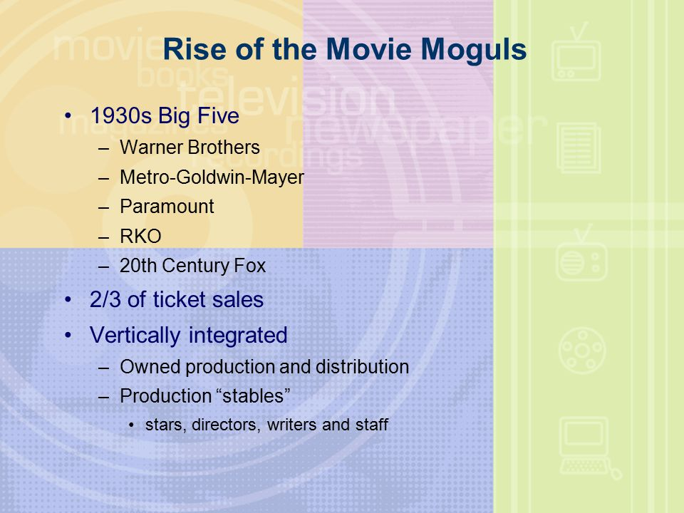 Rise of the Movie Moguls 1930s Big Five –Warner Brothers –Metro-Goldwin-Mayer –Paramount –RKO –20th Century Fox 2/3 of ticket sales Vertically integrated –Owned production and distribution –Production stables stars, directors, writers and staff