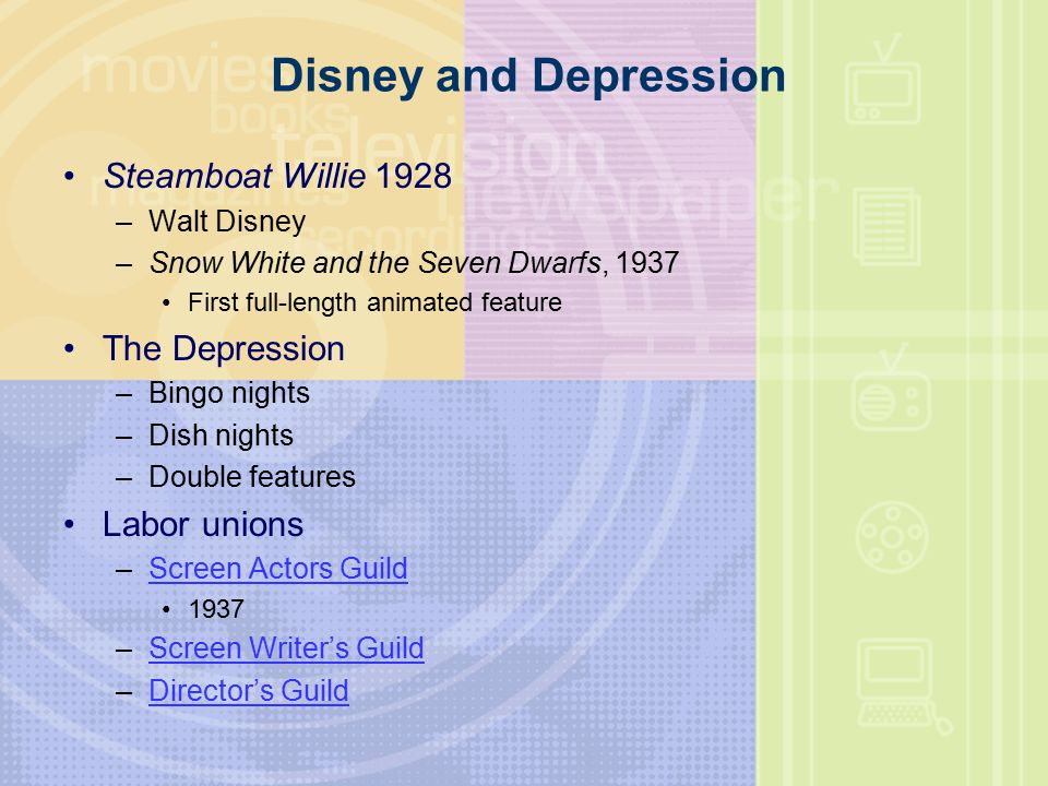 Disney and Depression Steamboat Willie 1928 –Walt Disney –Snow White and the Seven Dwarfs, 1937 First full-length animated feature The Depression –Bingo nights –Dish nights –Double features Labor unions –Screen Actors GuildScreen Actors Guild 1937 –Screen Writer's GuildScreen Writer's Guild –Director's GuildDirector's Guild
