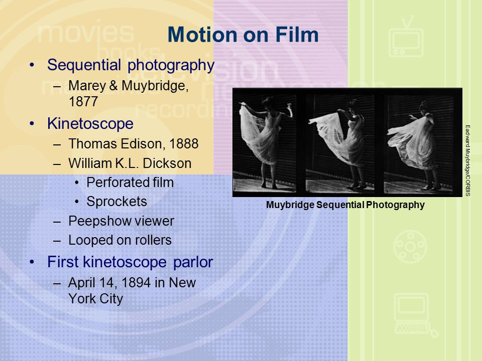 Motion on Film Sequential photography –Marey & Muybridge, 1877 Kinetoscope –Thomas Edison, 1888 –William K.L.