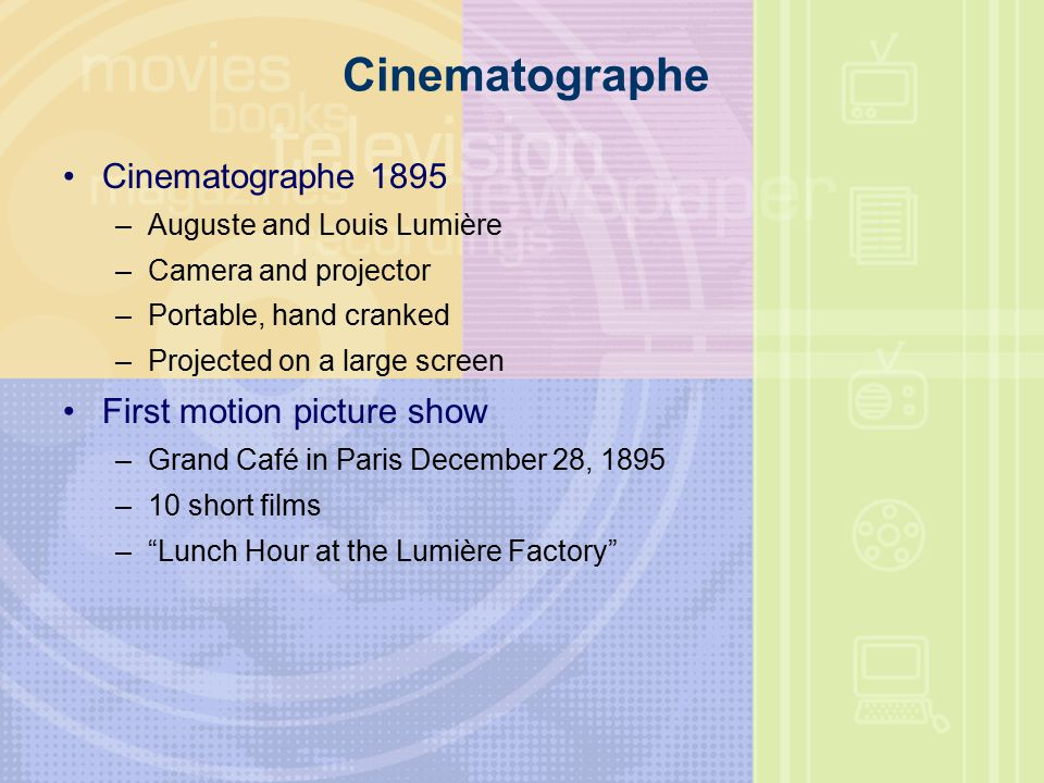 Cinematographe Cinematographe 1895 –Auguste and Louis Lumière –Camera and projector –Portable, hand cranked –Projected on a large screen First motion picture show –Grand Café in Paris December 28, 1895 –10 short films – Lunch Hour at the Lumière Factory