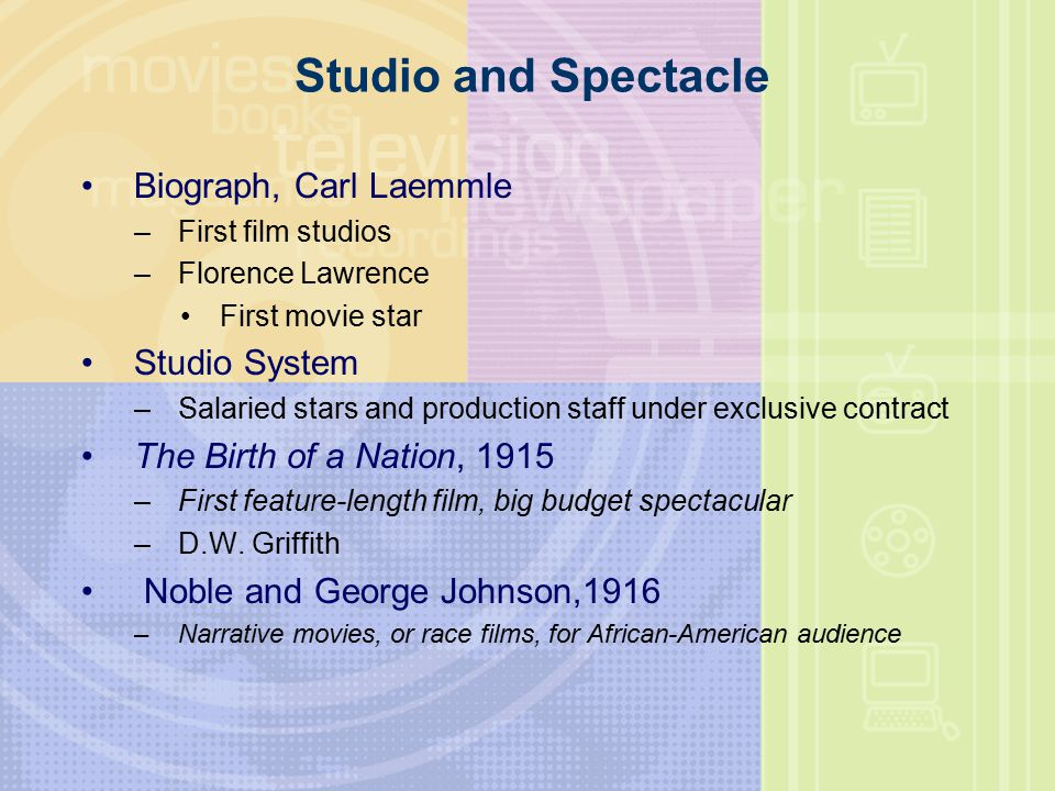 Studio and Spectacle Biograph, Carl Laemmle –First film studios –Florence Lawrence First movie star Studio System –Salaried stars and production staff under exclusive contract The Birth of a Nation, 1915 –First feature-length film, big budget spectacular –D.W.
