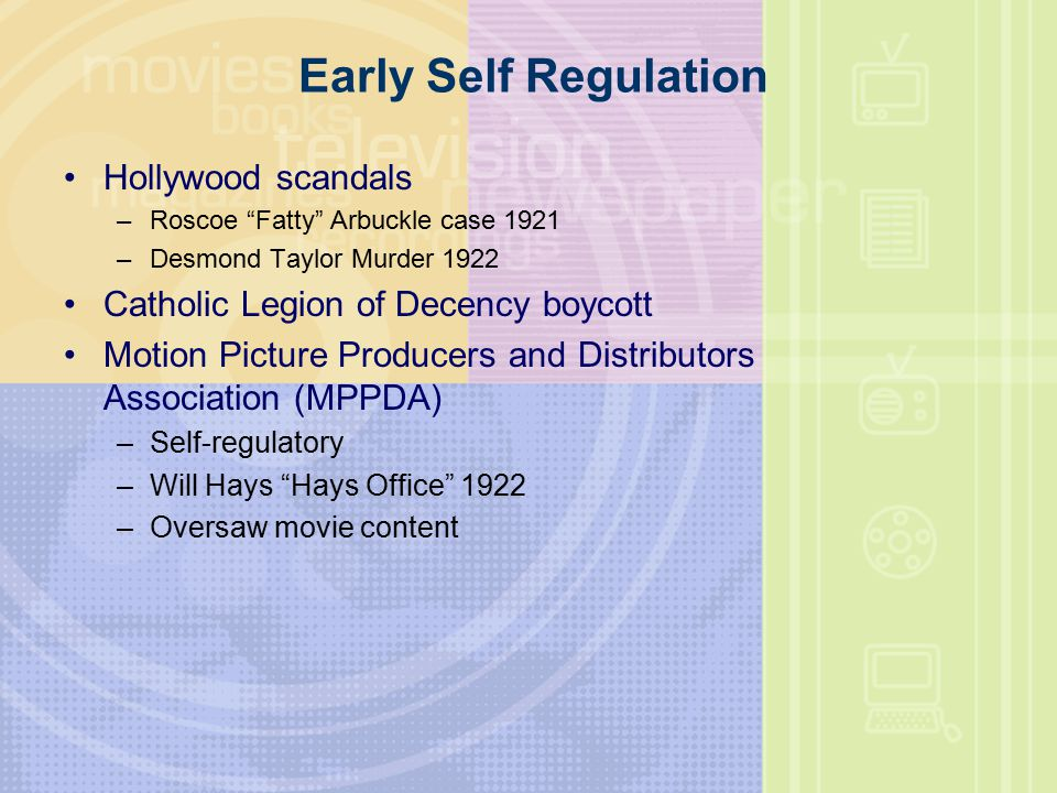 Early Self Regulation Hollywood scandals –Roscoe Fatty Arbuckle case 1921 –Desmond Taylor Murder 1922 Catholic Legion of Decency boycott Motion Picture Producers and Distributors Association (MPPDA) –Self-regulatory –Will Hays Hays Office 1922 –Oversaw movie content