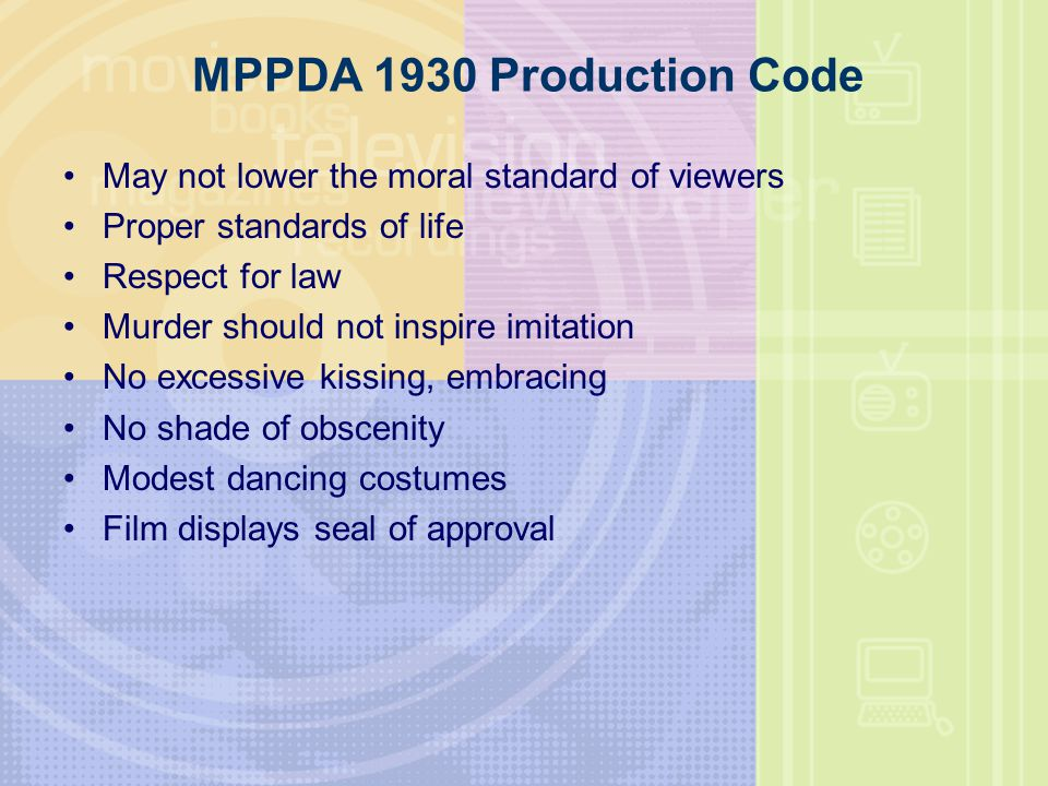 MPPDA 1930 Production Code May not lower the moral standard of viewers Proper standards of life Respect for law Murder should not inspire imitation No excessive kissing, embracing No shade of obscenity Modest dancing costumes Film displays seal of approval