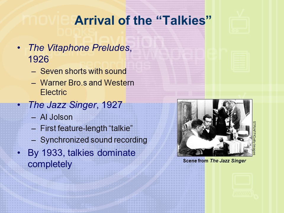 Arrival of the Talkies The Vitaphone Preludes, 1926 –Seven shorts with sound –Warner Bro.s and Western Electric The Jazz Singer, 1927 –Al Jolson –First feature-length talkie –Synchronized sound recording By 1933, talkies dominate completely STR/AFP/Getty Images Scene from The Jazz Singer
