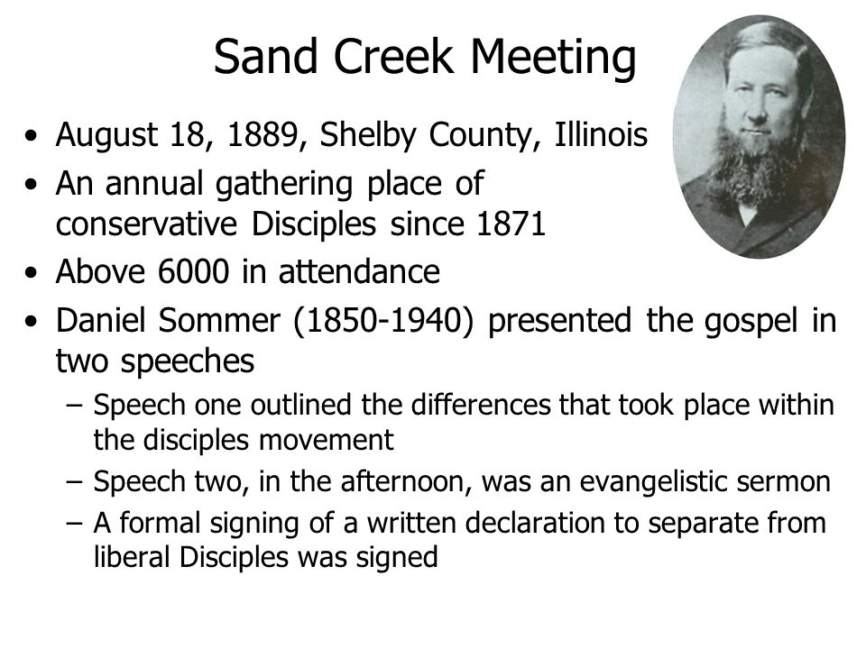 Sand Creek Meeting August 18, 1889, Shelby County, Illinois An annual gathering place of conservative Disciples since 1871 Above 6000 in attendance Daniel Sommer (1850-1940) presented the gospel in two speeches –Speech one outlined the differences that took place within the disciples movement –Speech two, in the afternoon, was an evangelistic sermon –A formal signing of a written declaration to separate from liberal Disciples was signed