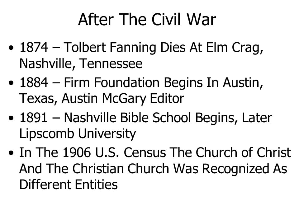 After The Civil War 1874 – Tolbert Fanning Dies At Elm Crag, Nashville, Tennessee 1884 – Firm Foundation Begins In Austin, Texas, Austin McGary Editor 1891 – Nashville Bible School Begins, Later Lipscomb University In The 1906 U.S.