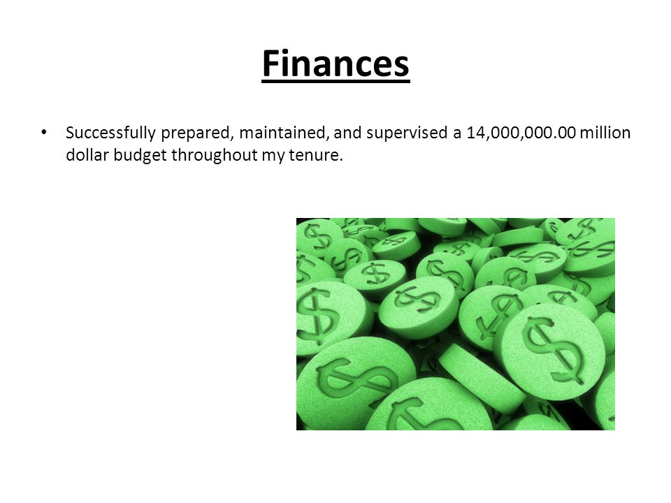 Finances Successfully prepared, maintained, and supervised a 14,000,000.00 million dollar budget throughout my tenure.