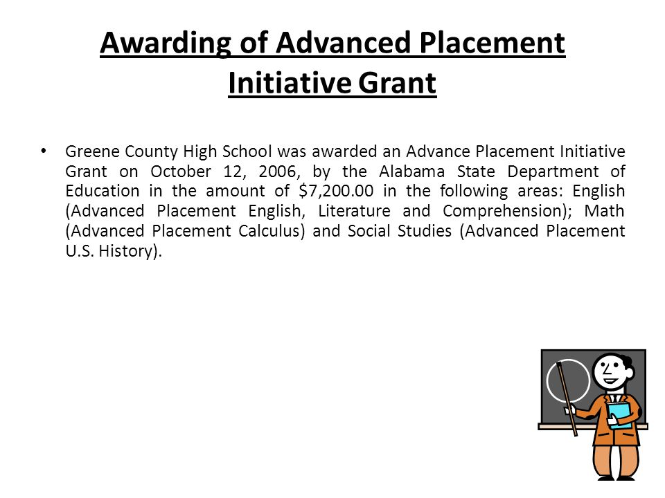 Awarding of Advanced Placement Initiative Grant Greene County High School was awarded an Advance Placement Initiative Grant on October 12, 2006, by the Alabama State Department of Education in the amount of $7,200.00 in the following areas: English (Advanced Placement English, Literature and Comprehension); Math (Advanced Placement Calculus) and Social Studies (Advanced Placement U.S.