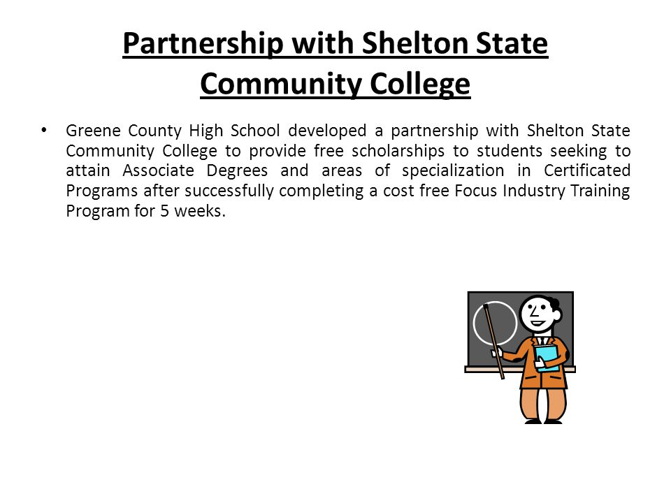Partnership with Shelton State Community College Greene County High School developed a partnership with Shelton State Community College to provide free scholarships to students seeking to attain Associate Degrees and areas of specialization in Certificated Programs after successfully completing a cost free Focus Industry Training Program for 5 weeks.