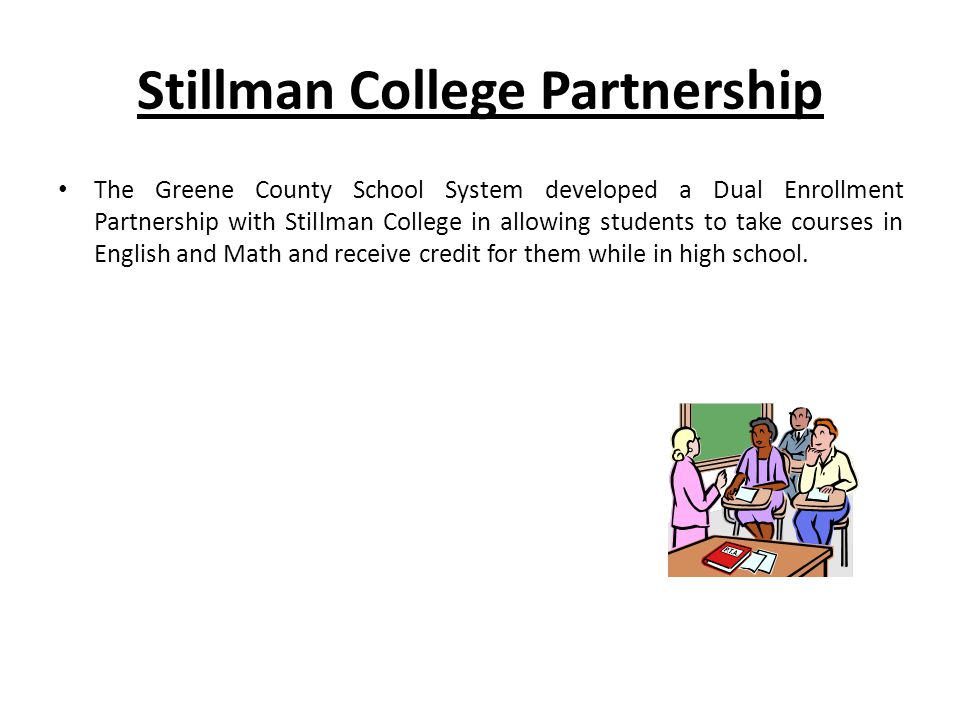 Stillman College Partnership The Greene County School System developed a Dual Enrollment Partnership with Stillman College in allowing students to take courses in English and Math and receive credit for them while in high school.