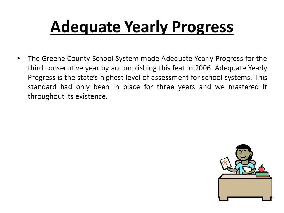 Adequate Yearly Progress The Greene County School System made Adequate Yearly Progress for the third consecutive year by accomplishing this feat in 2006.