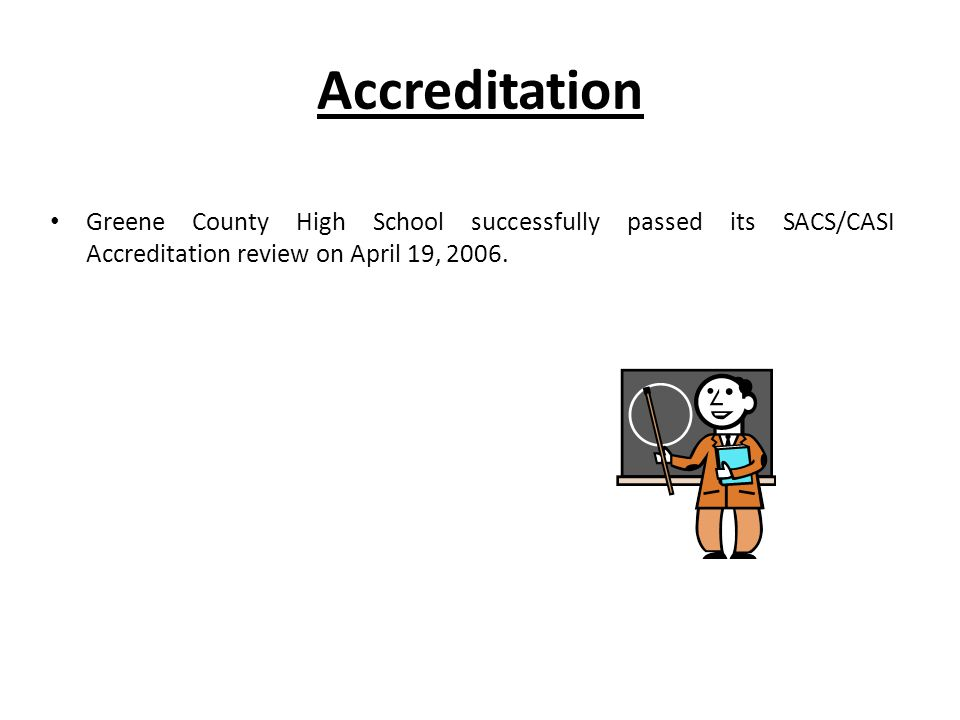 Accreditation Greene County High School successfully passed its SACS/CASI Accreditation review on April 19, 2006.