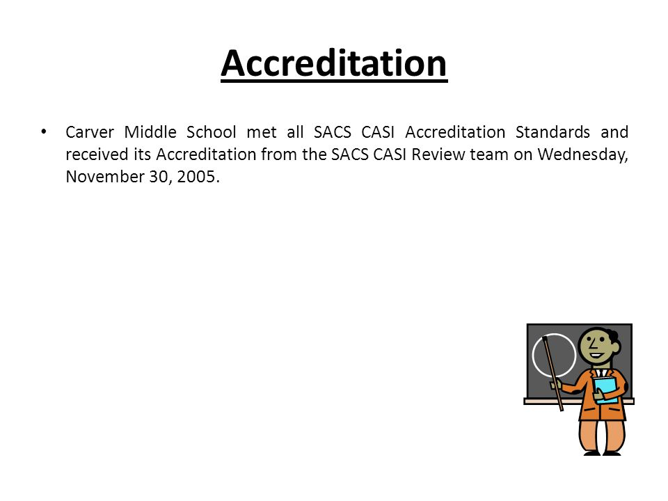 Accreditation Carver Middle School met all SACS CASI Accreditation Standards and received its Accreditation from the SACS CASI Review team on Wednesday, November 30, 2005.