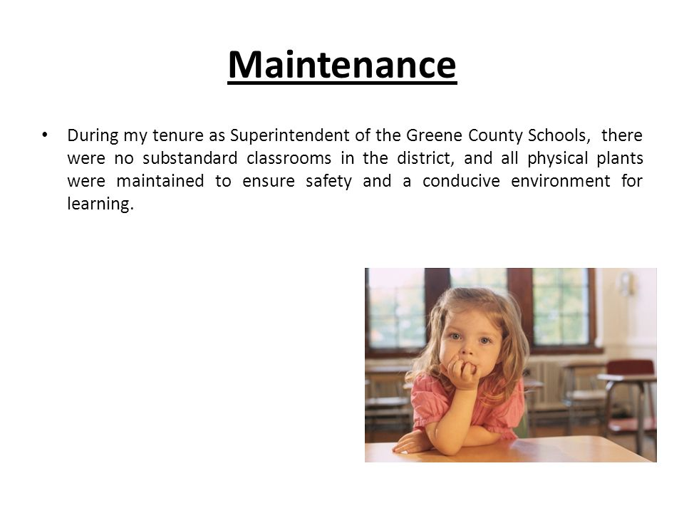 Maintenance During my tenure as Superintendent of the Greene County Schools, there were no substandard classrooms in the district, and all physical plants were maintained to ensure safety and a conducive environment for learning.