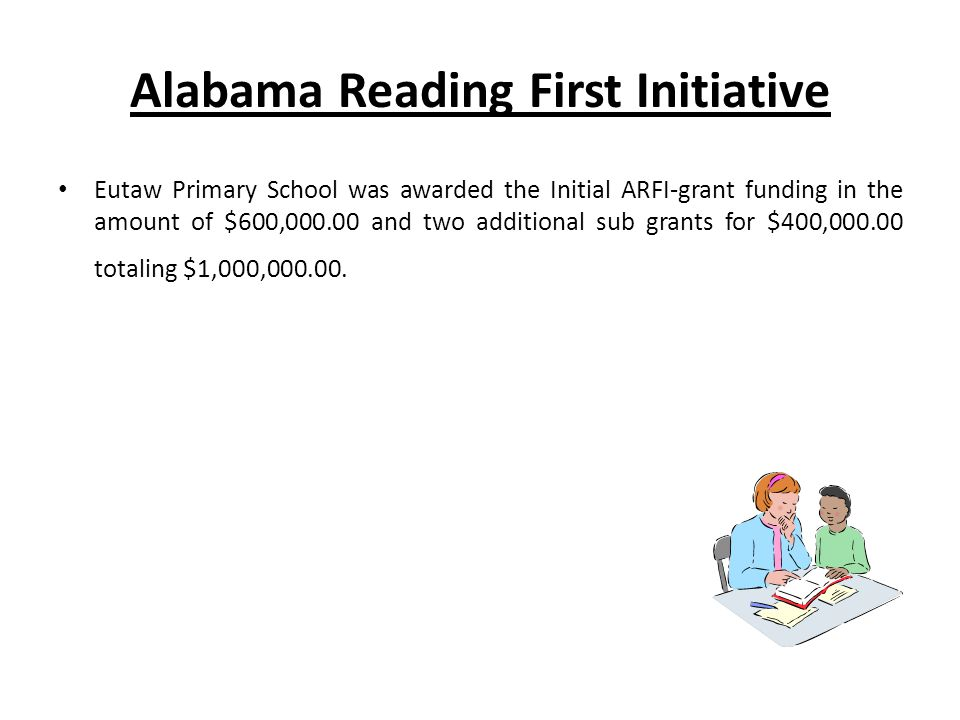 Alabama Reading First Initiative Eutaw Primary School was awarded the Initial ARFI-grant funding in the amount of $600,000.00 and two additional sub grants for $400,000.00 totaling $1,000,000.00.