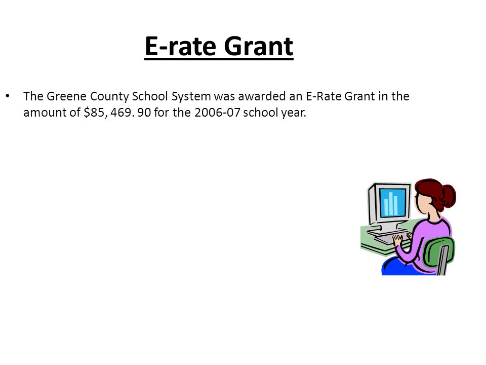 E-rate Grant The Greene County School System was awarded an E-Rate Grant in the amount of $85, 469.