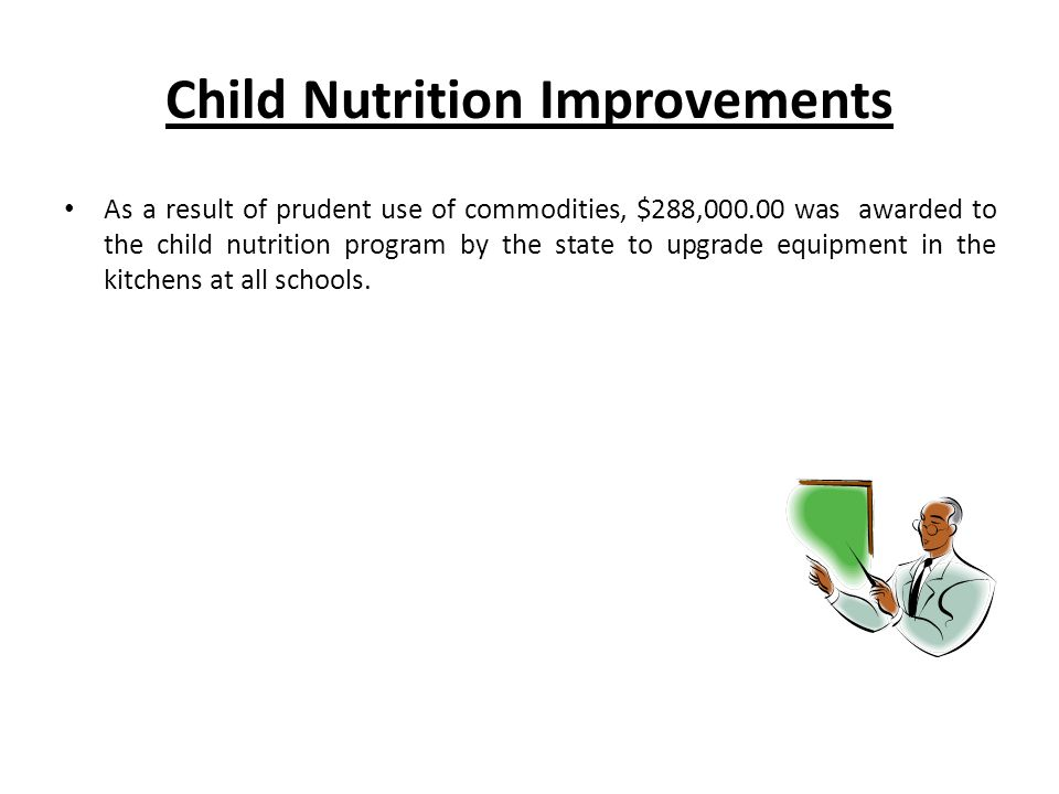 Child Nutrition Improvements As a result of prudent use of commodities, $288,000.00 was awarded to the child nutrition program by the state to upgrade equipment in the kitchens at all schools.