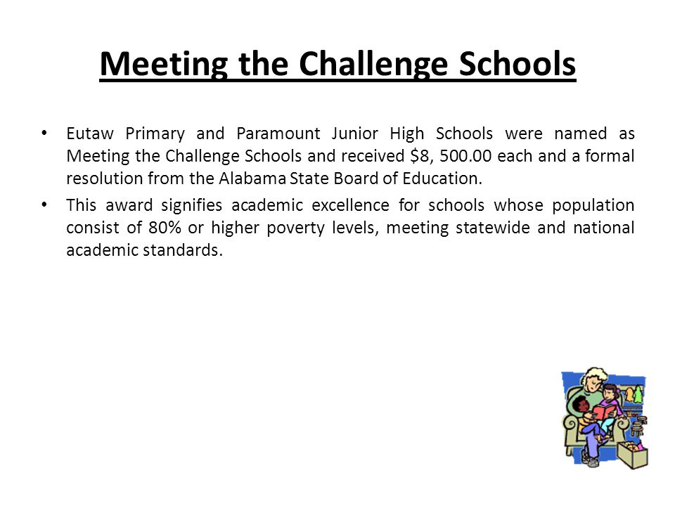 Meeting the Challenge Schools Eutaw Primary and Paramount Junior High Schools were named as Meeting the Challenge Schools and received $8, 500.00 each and a formal resolution from the Alabama State Board of Education.