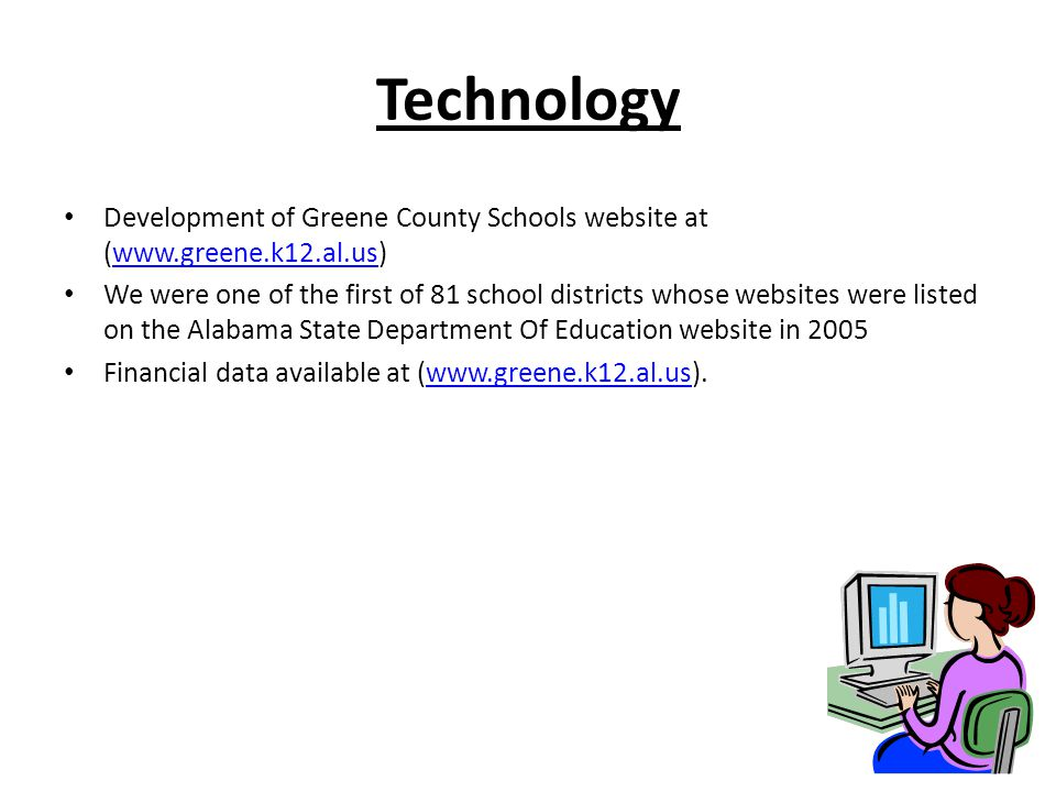 Technology Development of Greene County Schools website at (www.greene.k12.al.us)www.greene.k12.al.us We were one of the first of 81 school districts whose websites were listed on the Alabama State Department Of Education website in 2005 Financial data available at (www.greene.k12.al.us).www.greene.k12.al.us