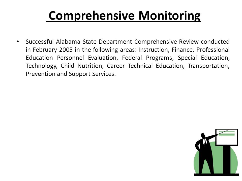 Comprehensive Monitoring Successful Alabama State Department Comprehensive Review conducted in February 2005 in the following areas: Instruction, Finance, Professional Education Personnel Evaluation, Federal Programs, Special Education, Technology, Child Nutrition, Career Technical Education, Transportation, Prevention and Support Services.