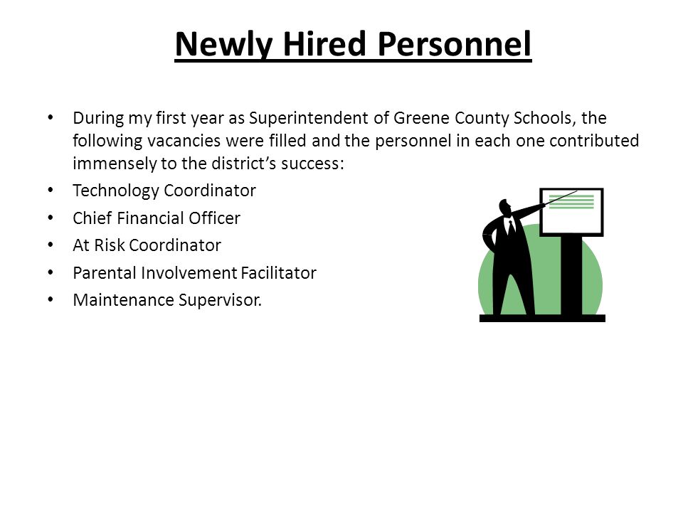 Newly Hired Personnel During my first year as Superintendent of Greene County Schools, the following vacancies were filled and the personnel in each one contributed immensely to the district's success: Technology Coordinator Chief Financial Officer At Risk Coordinator Parental Involvement Facilitator Maintenance Supervisor.
