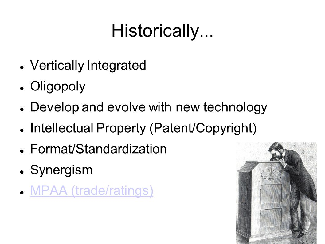 Historically... Vertically Integrated Oligopoly Develop and evolve with new technology Intellectual Property (Patent/Copyright) Format/Standardization
