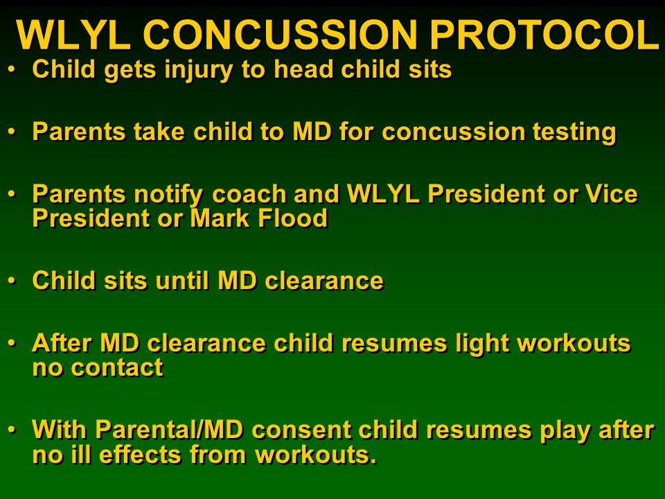 WLYL CONCUSSION PROTOCOL Child gets injury to head child sits Parents take child to MD for concussion testing Parents notify coach and WLYL President or Vice President or Mark Flood Child sits until MD clearance After MD clearance child resumes light workouts no contact With Parental/MD consent child resumes play after no ill effects from workouts.