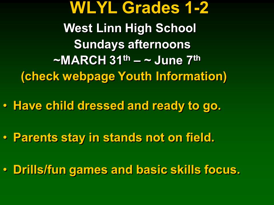 WLYL Grades 1-2 West Linn High School Sundays afternoons ~MARCH 31 th – ~ June 7 th (check webpage Youth Information) Have child dressed and ready to go.