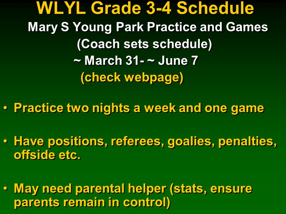 WLYL Grade 3-4 Schedule Mary S Young Park Practice and Games (Coach sets schedule) ~ March 31- ~ June 7 (check webpage) Practice two nights a week and one game Have positions, referees, goalies, penalties, offside etc.