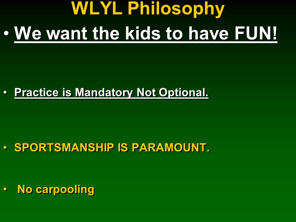 WLYL Philosophy We want the kids to have FUN. Practice is Mandatory Not Optional.