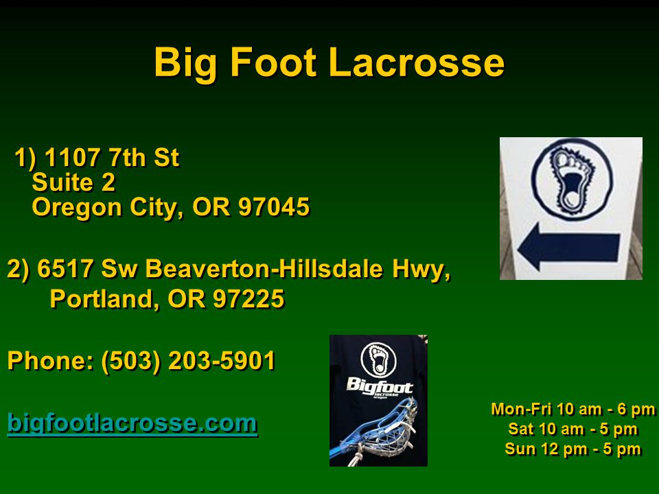 Big Foot Lacrosse 1) 1107 7th St Suite 2 Oregon City, OR 97045 2) 6517 Sw Beaverton-Hillsdale Hwy, Portland, OR 97225 Phone: (503) 203-5901 bigfootlacrosse.com 1) 1107 7th St Suite 2 Oregon City, OR 97045 2) 6517 Sw Beaverton-Hillsdale Hwy, Portland, OR 97225 Phone: (503) 203-5901 bigfootlacrosse.com Mon-Fri 10 am - 6 pm Sat 10 am - 5 pm Sun 12 pm - 5 pm Mon-Fri 10 am - 6 pm Sat 10 am - 5 pm Sun 12 pm - 5 pm