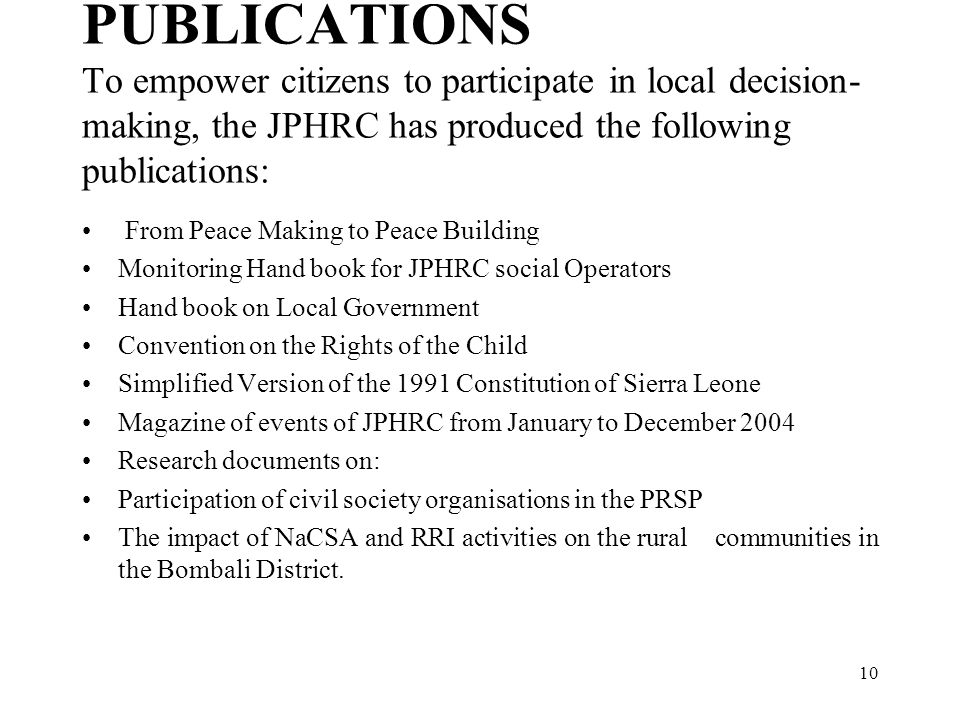 10 PUBLICATIONS To empower citizens to participate in local decision- making, the JPHRC has produced the following publications: From Peace Making to Peace Building Monitoring Hand book for JPHRC social Operators Hand book on Local Government Convention on the Rights of the Child Simplified Version of the 1991 Constitution of Sierra Leone Magazine of events of JPHRC from January to December 2004 Research documents on: Participation of civil society organisations in the PRSP The impact of NaCSA and RRI activities on the rural communities in the Bombali District.