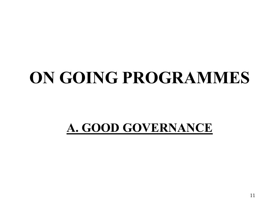11 ON GOING PROGRAMMES A. GOOD GOVERNANCE