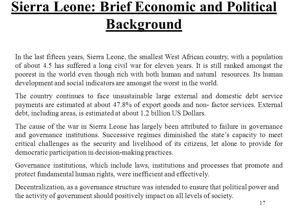 17 Sierra Leone: Brief Economic and Political Background In the last fifteen years, Sierra Leone, the smallest West African country, with a population of about 4.5 has suffered a long civil war for eleven years.