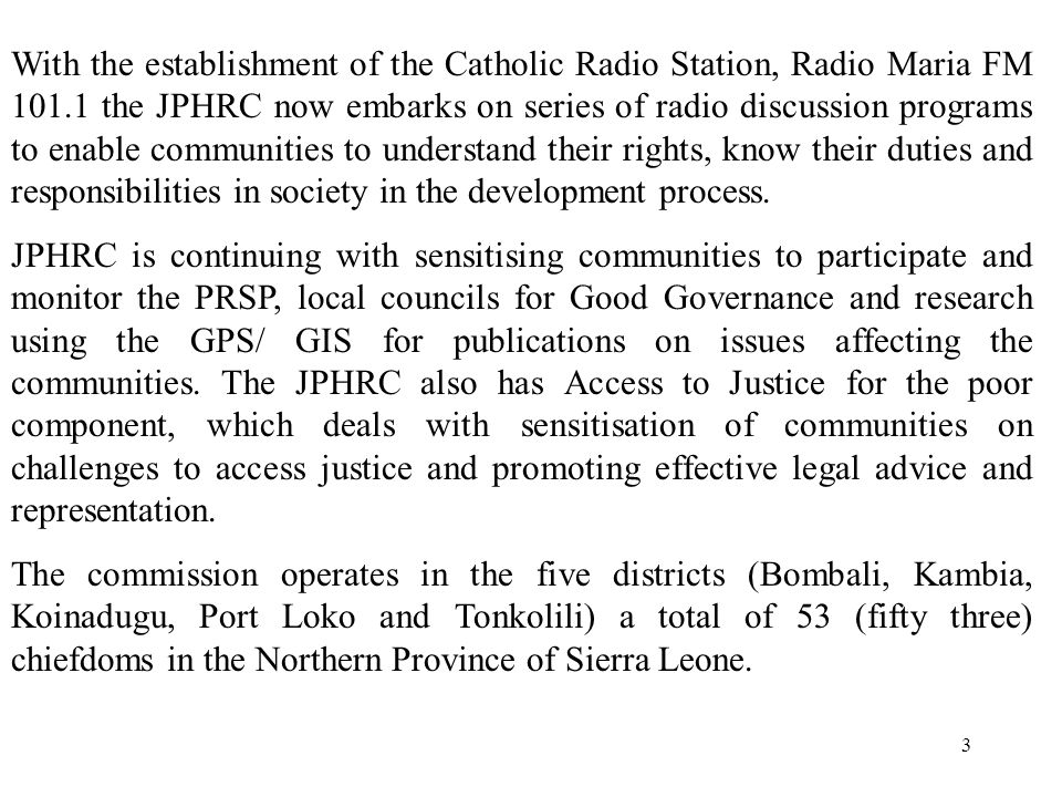 3 With the establishment of the Catholic Radio Station, Radio Maria FM 101.1 the JPHRC now embarks on series of radio discussion programs to enable communities to understand their rights, know their duties and responsibilities in society in the development process.