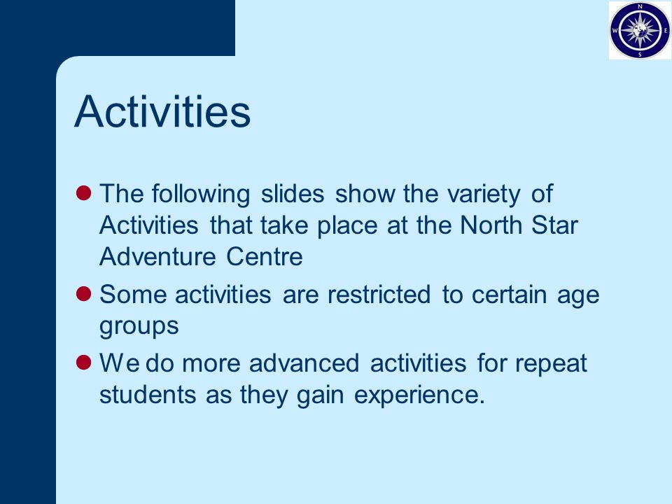 Activities The following slides show the variety of Activities that take place at the North Star Adventure Centre Some activities are restricted to certain age groups We do more advanced activities for repeat students as they gain experience.