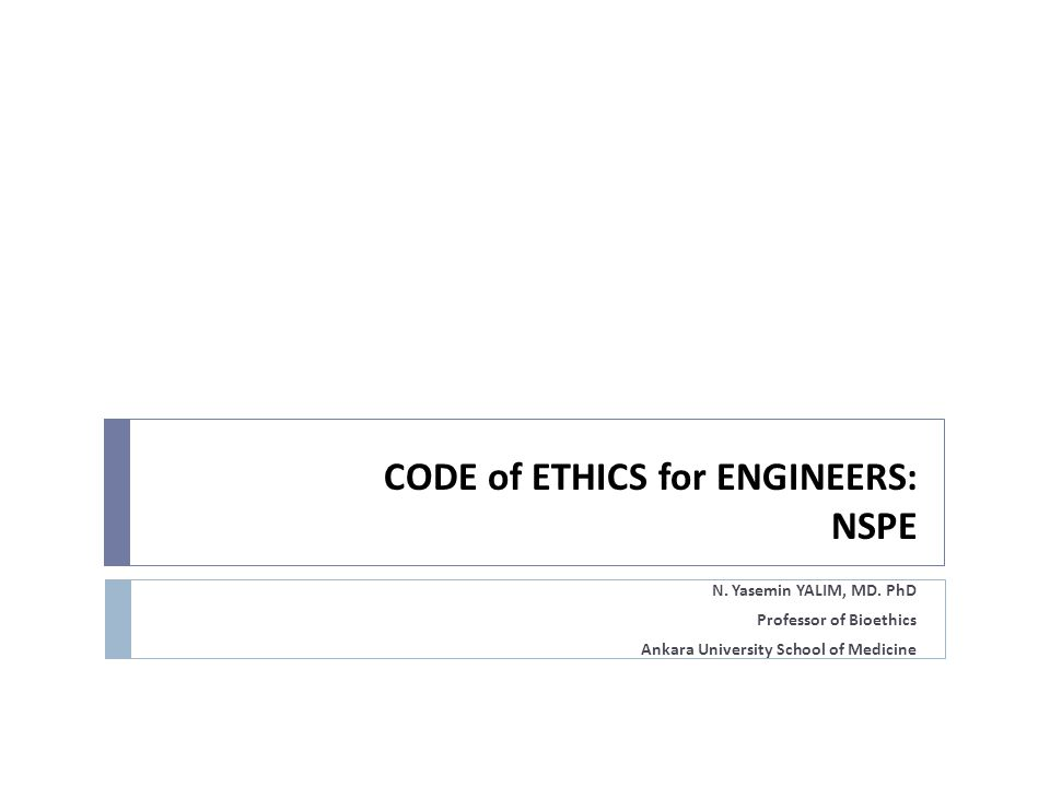 CODE of ETHICS for ENGINEERS: NSPE N. Yasemin YALIM, MD. PhD Professor of Bioethics Ankara University School of Medicine