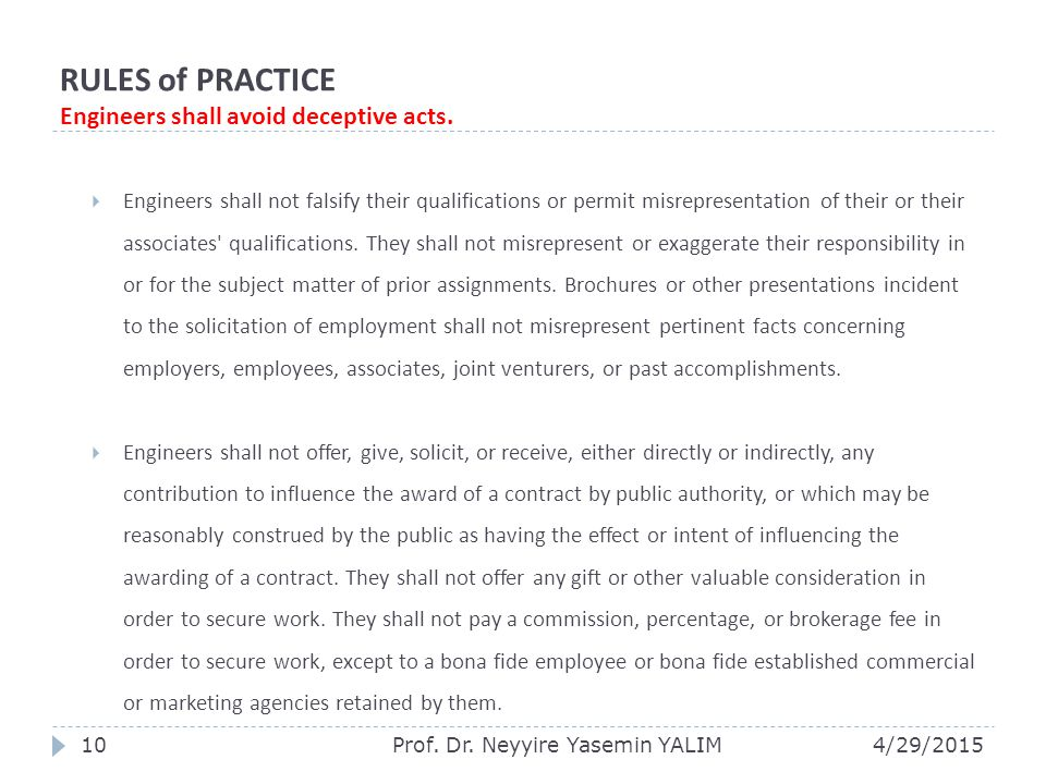 RULES of PRACTICE Engineers shall avoid deceptive acts.  Engineers shall not falsify their qualifications or permit misrepresentation of their or the