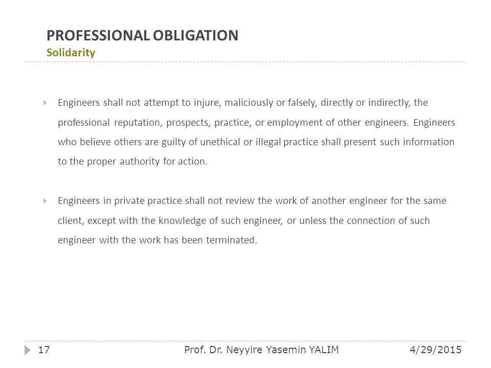 PROFESSIONAL OBLIGATION Solidarity  Engineers shall not attempt to injure, maliciously or falsely, directly or indirectly, the professional reputation, prospects, practice, or employment of other engineers.
