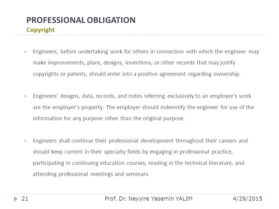 PROFESSIONAL OBLIGATION Copyright  Engineers, before undertaking work for others in connection with which the engineer may make improvements, plans, designs, inventions, or other records that may justify copyrights or patents, should enter into a positive agreement regarding ownership.