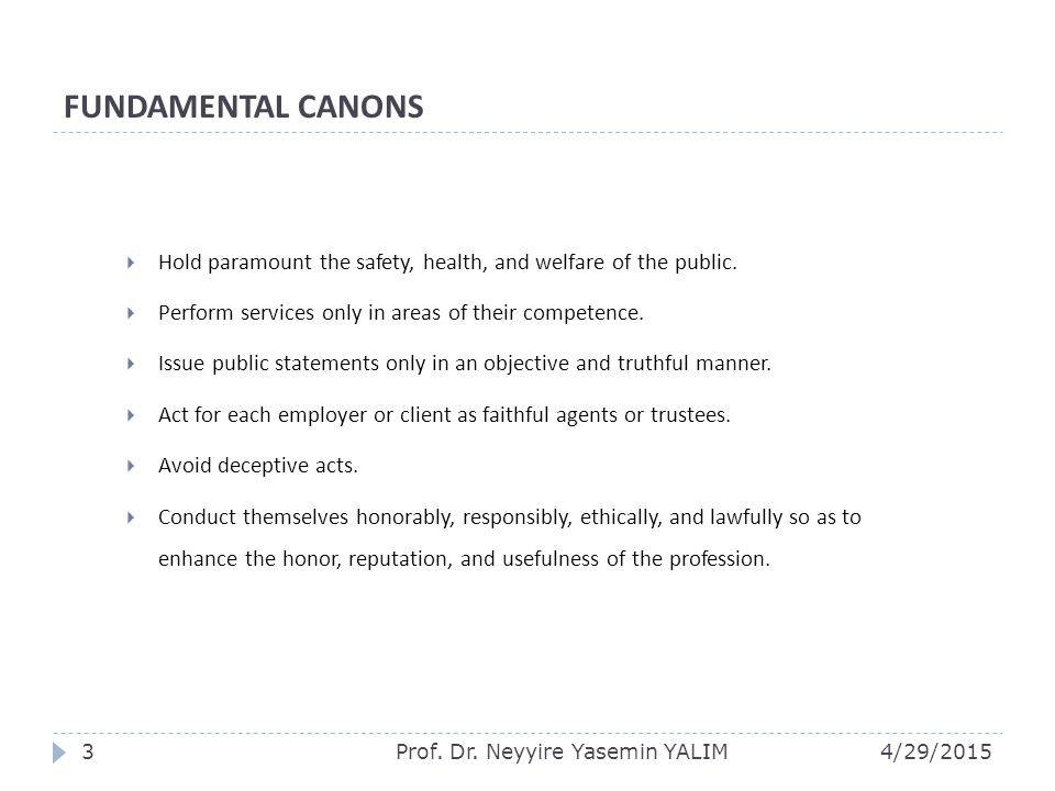 FUNDAMENTAL CANONS  Hold paramount the safety, health, and welfare of the public.  Perform services only in areas of their competence.  Issue publi