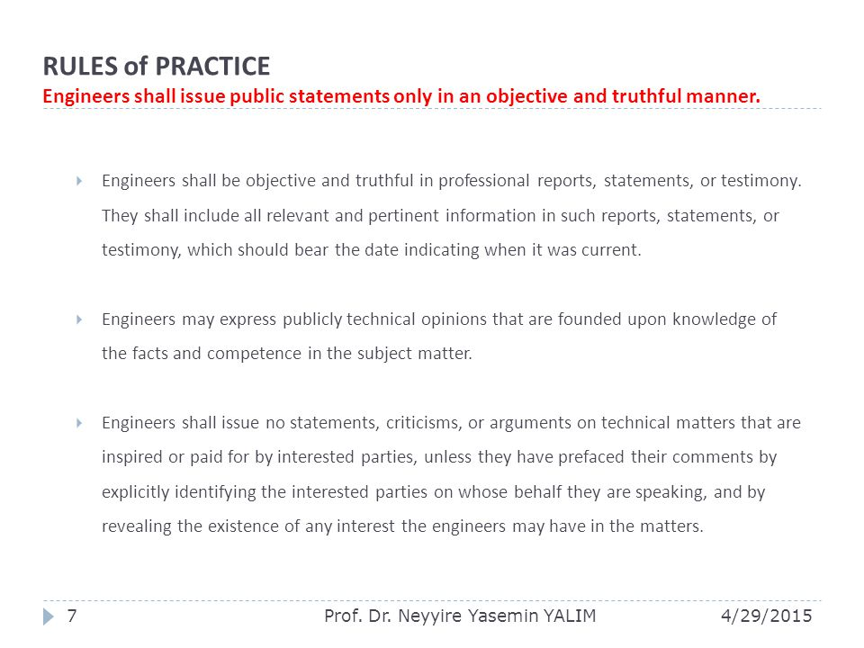 RULES of PRACTICE Engineers shall issue public statements only in an objective and truthful manner.  Engineers shall be objective and truthful in pro
