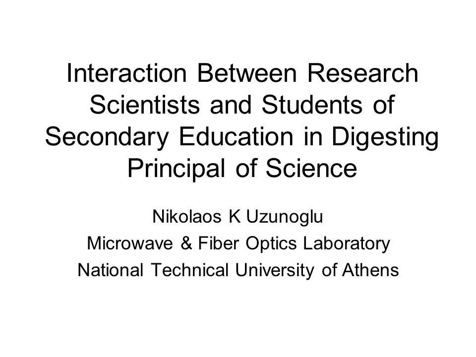 Interaction Between Research Scientists and Students of Secondary Education in Digesting Principal of Science Nikolaos K Uzunoglu Microwave & Fiber Op